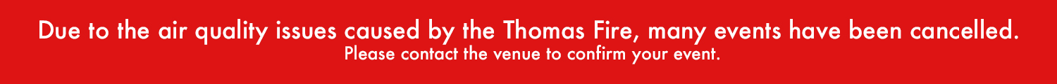 Due to the air quality issues caused by the Thomas Fire, many events have been cancelled. Please contact the venue to confirm your event.